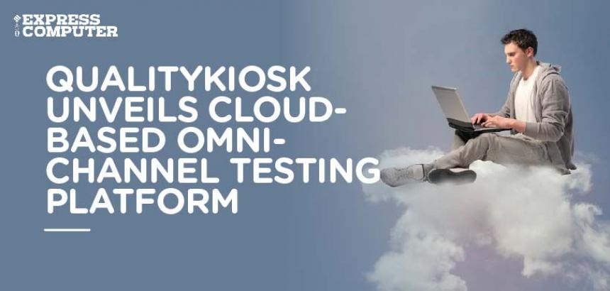QualityKiosk Unveils Cloud-Based Omni-Channel Testing Platform